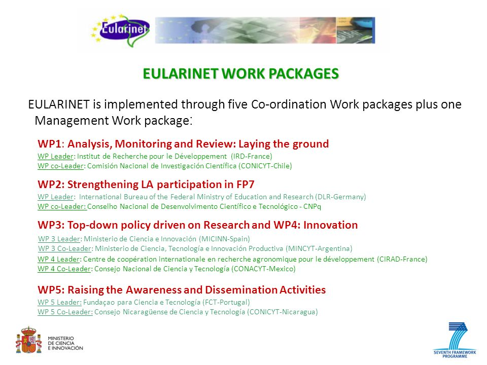 EULARINET is implemented through five Co-ordination Work packages plus one Management Work package : EULARINET WORK PACKAGES WP2: Strengthening LA participation in FP7 WP Leader: International Bureau of the Federal Ministry of Education and Research (DLR-Germany) WP co-Leader: Conselho Nacional de Desenvolvimento Científico e Tecnológico - CNPq WP3: Top-down policy driven on Research and WP4: Innovation WP 3 Leader: Ministerio de Ciencia e Innovación (MICINN-Spain) WP 3 Co-Leader: Ministerio de Ciencia, Tecnología e Innovación Productiva (MINCYT-Argentina) WP 4 Leader: Centre de coopération internationale en recherche agronomique pour le développement (CIRAD-France) WP 4 Co-Leader: Consejo Nacional de Ciencia y Tecnología (CONACYT-Mexico) WP5: Raising the Awareness and Dissemination Activities WP 5 Leader: Fundaçao para Ciencia e Tecnología (FCT-Portugal) WP 5 Co-Leader: Consejo Nicaragüense de Ciencia y Tecnología (CONICYT-Nicaragua) WP1: Analysis, Monitoring and Review: Laying the ground WP Leader: Institut de Recherche pour le Développement (IRD-France) WP co-Leader: Comisión Nacional de Investigación Científica (CONICYT-Chile)