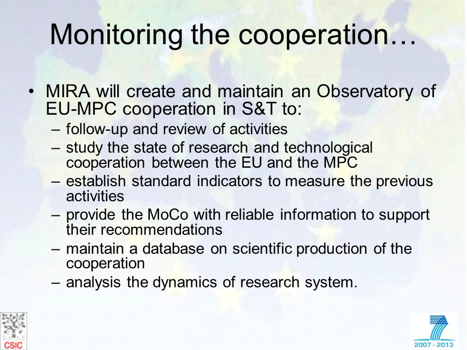 Monitoring the cooperation… MIRA will create and maintain an Observatory of EU-MPC cooperation in S&T to: –follow-up and review of activities –study t