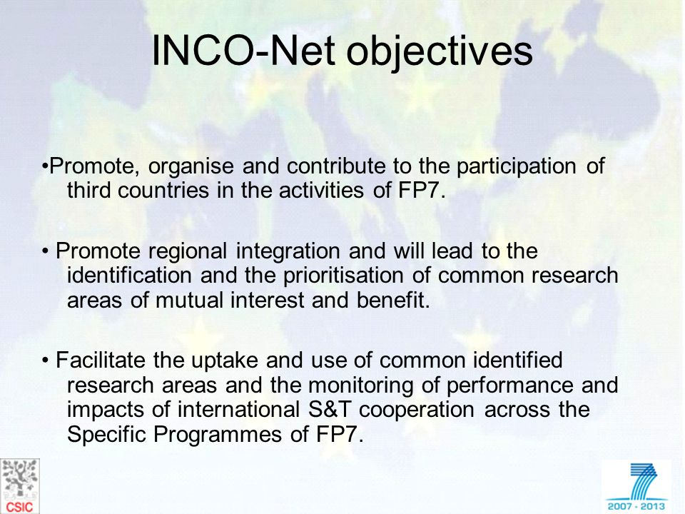 INCO-Net objectives Promote, organise and contribute to the participation of third countries in the activities of FP7. Promote regional integration an