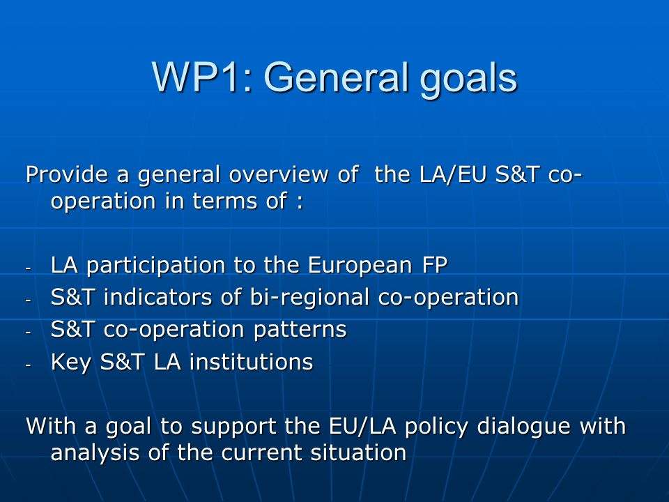 Provide a general overview of the LA/EU S&T co- operation in terms of : - LA participation to the European FP - S&T indicators of bi-regional co-operation - S&T co-operation patterns - Key S&T LA institutions With a goal to support the EU/LA policy dialogue with analysis of the current situation WP1: General goals
