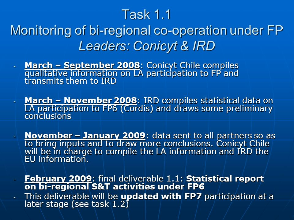 May – October 2008: IRD prepares Terms of references for a 1st set of indicators on bi-regional co-operation that will be issued by CINDOC observatory : May – October 2008: IRD prepares Terms of references for a 1st set of indicators on bi-regional co-operation that will be issued by CINDOC observatory : Scientific publications & co-publicationsScientific publications & co-publications PatentsPatents Research staff exchangesResearch staff exchanges 1st of indicators presented at the Conference of WP4 (October 2008?) 1st of indicators presented at the Conference of WP4 (October 2008?) On the basis of this 1st set and on other indicators already avaliable, experts from relevant observatories (Ricyt, OST, etc.) will discuss on the relevant methodology to adopt for Latin America On the basis of this 1st set and on other indicators already avaliable, experts from relevant observatories (Ricyt, OST, etc.) will discuss on the relevant methodology to adopt for Latin America December 2009: 2 nd set of indicators issued December 2009: 2 nd set of indicators issued D1.2: « Report on indicators of S&T activities at the bi- regional level » D1.2: « Report on indicators of S&T activities at the bi- regional level » Task 1.2 Evaluation of bi-regional co-operation Leaders: IRD