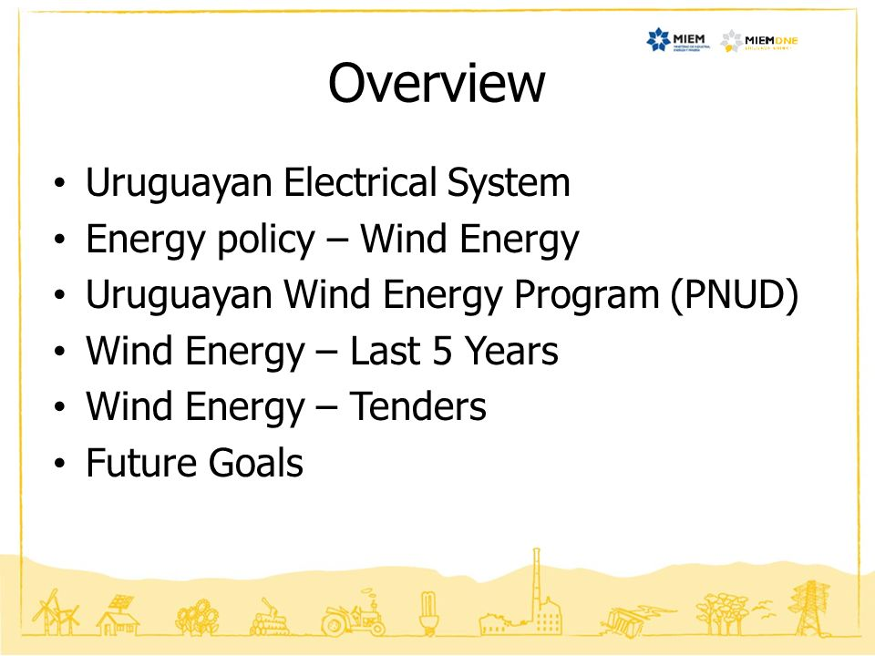 Overview Uruguayan Electrical System Energy policy – Wind Energy Uruguayan Wind Energy Program (PNUD) Wind Energy – Last 5 Years Wind Energy – Tenders