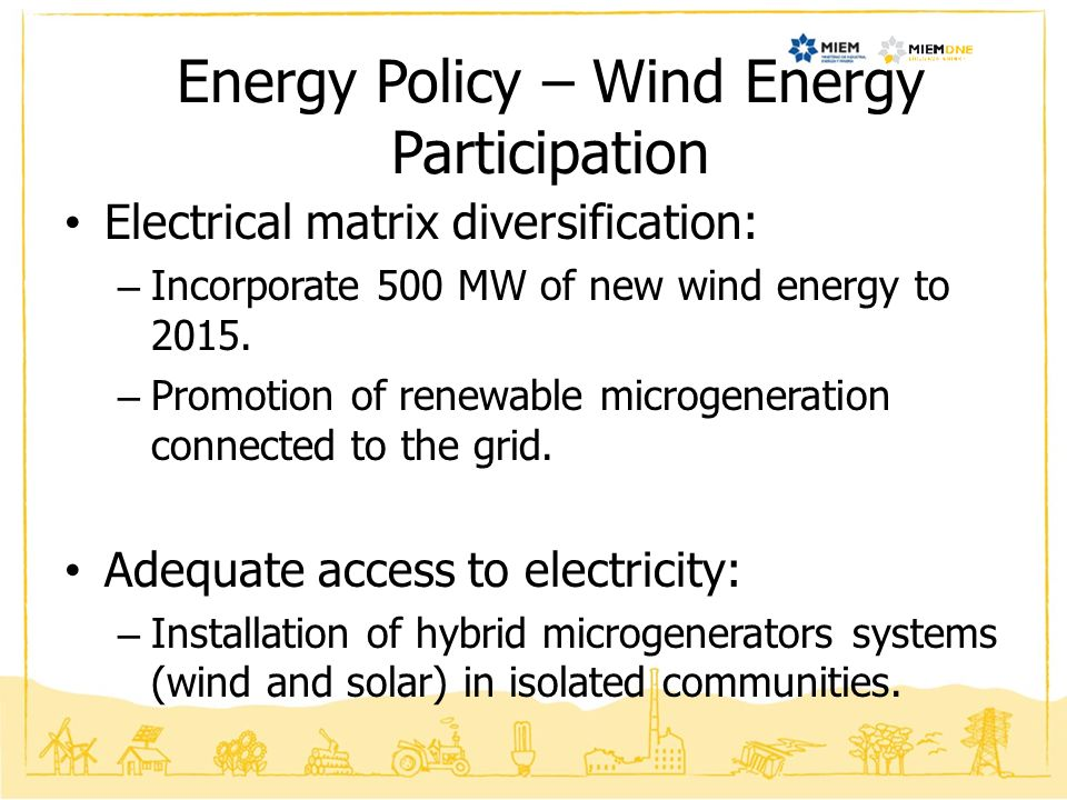 Goals to 2015 – Electricity Matrix Non Conventional Renewable Energy – 25% (Wind Energy and Biomass) 80% Renewable Energy.