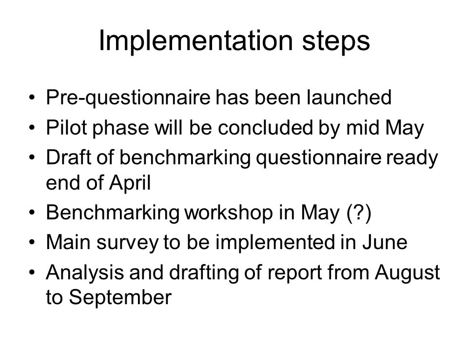 Pre-questionnaire has been launched Pilot phase will be concluded by mid May Draft of benchmarking questionnaire ready end of April Benchmarking workshop in May ( ) Main survey to be implemented in June Analysis and drafting of report from August to September Implementation steps