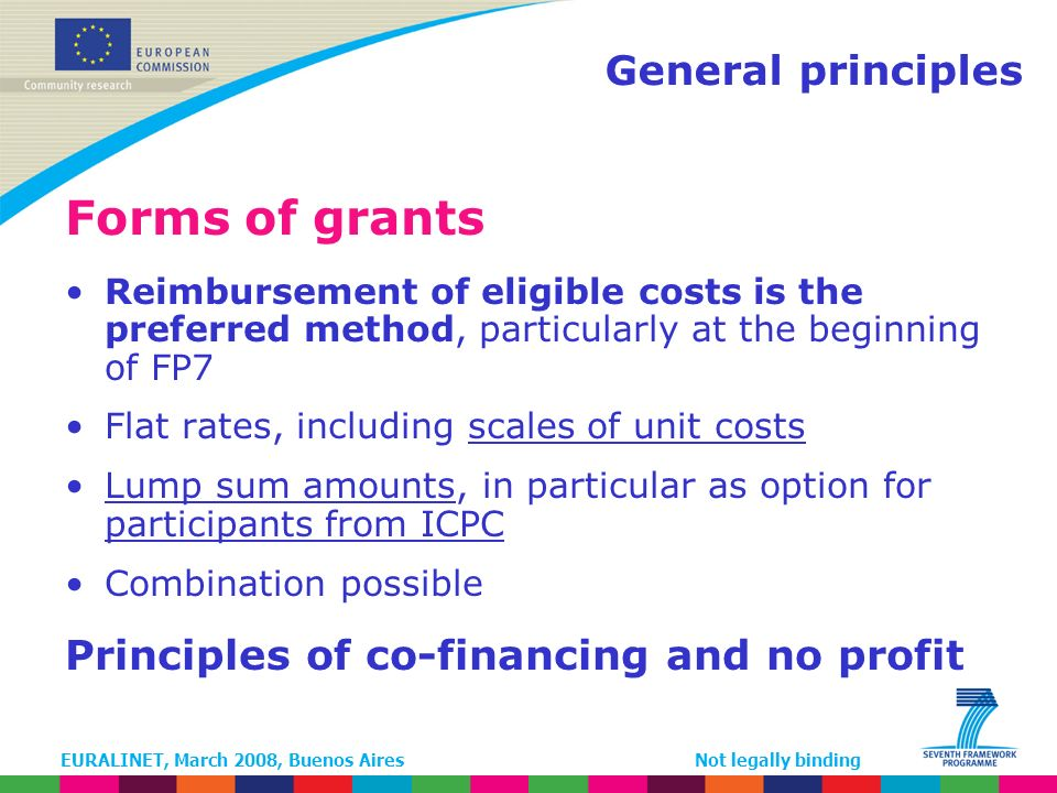 EURALINET, March 2008, Buenos AiresNot legally binding General principles Forms of grants Reimbursement of eligible costs is the preferred method, particularly at the beginning of FP7 Flat rates, including scales of unit costs Lump sum amounts, in particular as option for participants from ICPC Combination possible Principles of co-financing and no profit