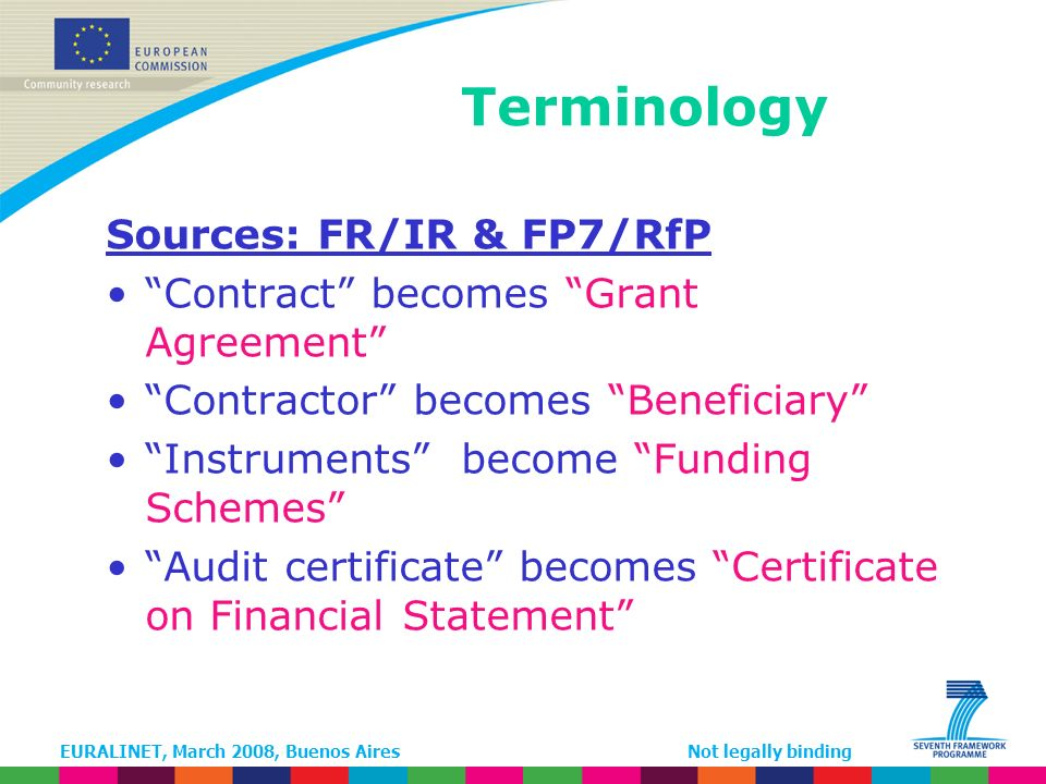 EURALINET, March 2008, Buenos AiresNot legally binding Similarities with FP6 contract Structure: –Core part: GA parameters, –Annex I: DoW, –Annex II: General Conditions, –Annex III: Specific provisions for funding schemes –Annex IV, V & VI: Forms A,B & C –Annex VII: Form D terms of reference for the certificate of costs and Form E certificate on the methodology (NEW) Consortium Agreement mandatory (except if excluded by Call)