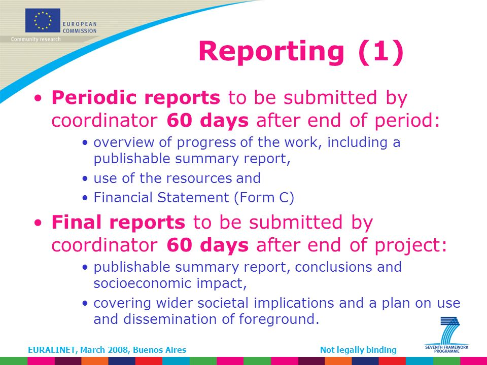 EURALINET, March 2008, Buenos AiresNot legally binding Reporting (1) Periodic reports to be submitted by coordinator 60 days after end of period: overview of progress of the work, including a publishable summary report, use of the resources and Financial Statement (Form C) Final reports to be submitted by coordinator 60 days after end of project: publishable summary report, conclusions and socioeconomic impact, covering wider societal implications and a plan on use and dissemination of foreground.