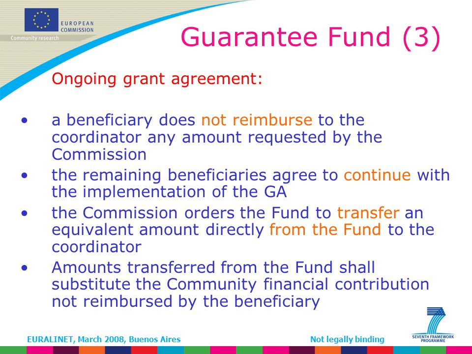 EURALINET, March 2008, Buenos AiresNot legally binding Guarantee Fund (3) Ongoing grant agreement: a beneficiary does not reimburse to the coordinator any amount requested by the Commission the remaining beneficiaries agree to continue with the implementation of the GA the Commission orders the Fund to transfer an equivalent amount directly from the Fund to the coordinator Amounts transferred from the Fund shall substitute the Community financial contribution not reimbursed by the beneficiary