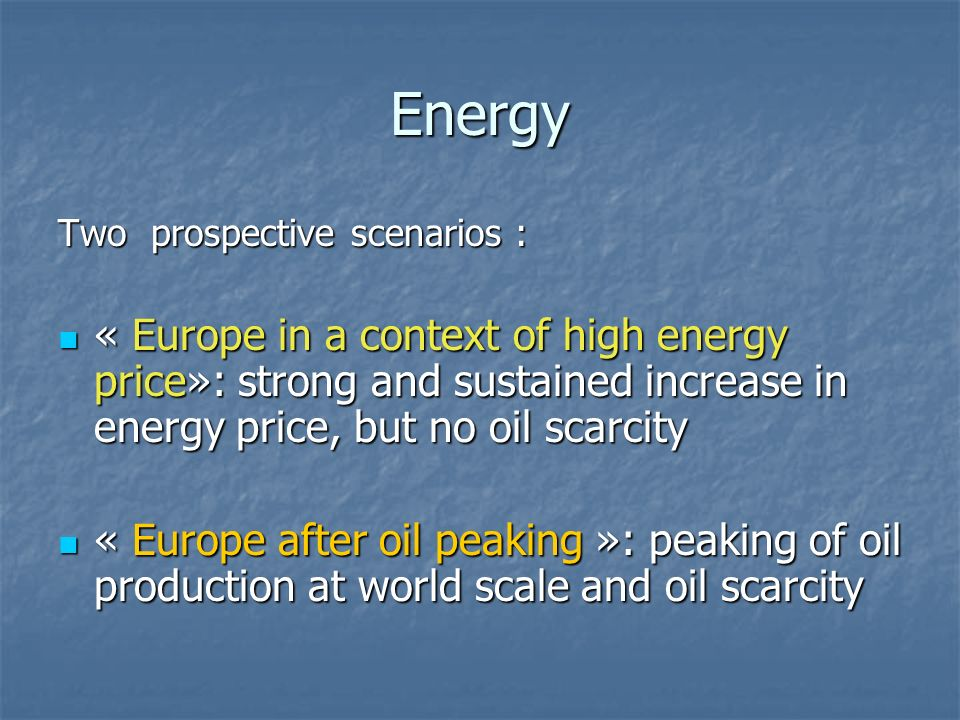 Energy Two prospective scenarios : « Europe in a context of high energy price»: strong and sustained increase in energy price, but no oil scarcity « E