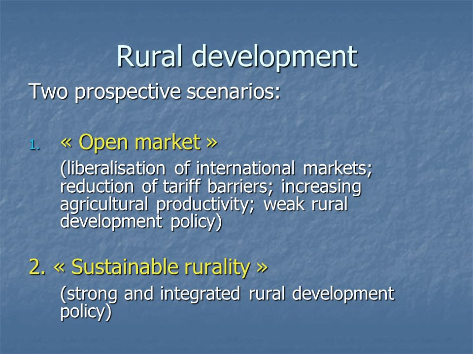 Rural development Two prospective scenarios: 1. « Open market » (liberalisation of international markets; reduction of tariff barriers; increasing agr