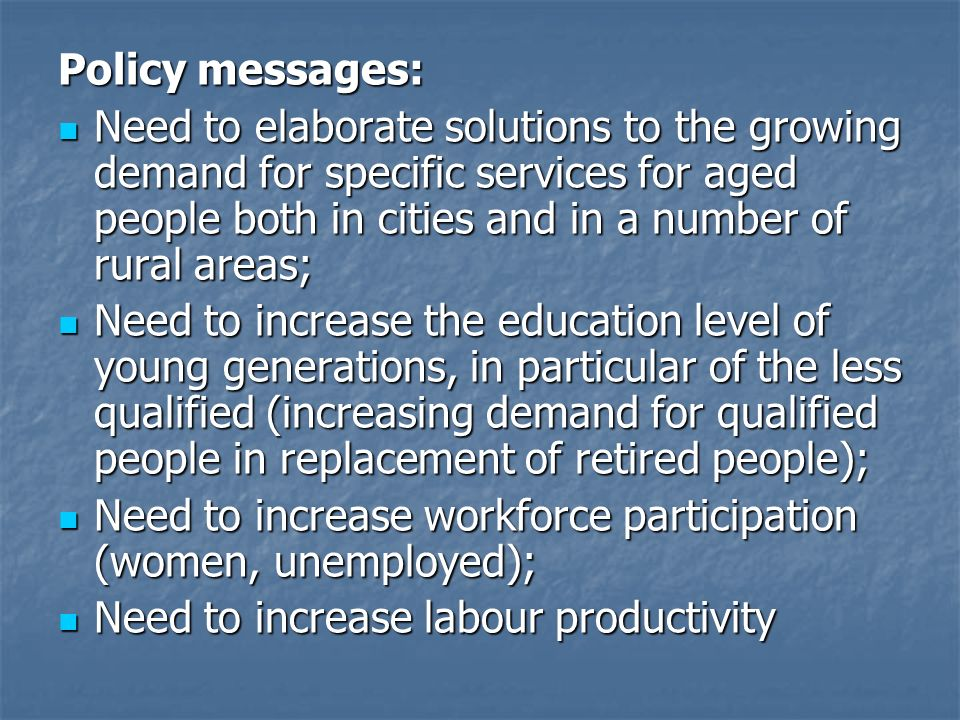 Policy messages: Need to elaborate solutions to the growing demand for specific services for aged people both in cities and in a number of rural areas; Need to elaborate solutions to the growing demand for specific services for aged people both in cities and in a number of rural areas; Need to increase the education level of young generations, in particular of the less qualified (increasing demand for qualified people in replacement of retired people); Need to increase the education level of young generations, in particular of the less qualified (increasing demand for qualified people in replacement of retired people); Need to increase workforce participation (women, unemployed); Need to increase workforce participation (women, unemployed); Need to increase labour productivity Need to increase labour productivity