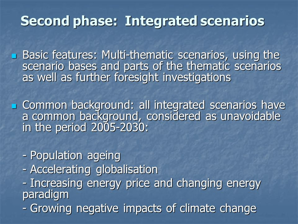 Basic features: Multi-thematic scenarios, using the scenario bases and parts of the thematic scenarios as well as further foresight investigations Basic features: Multi-thematic scenarios, using the scenario bases and parts of the thematic scenarios as well as further foresight investigations Common background: all integrated scenarios have a common background, considered as unavoidable in the period 2005-2030: Common background: all integrated scenarios have a common background, considered as unavoidable in the period 2005-2030: - Population ageing - Accelerating globalisation - Increasing energy price and changing energy paradigm - Growing negative impacts of climate change Second phase: Integrated scenarios