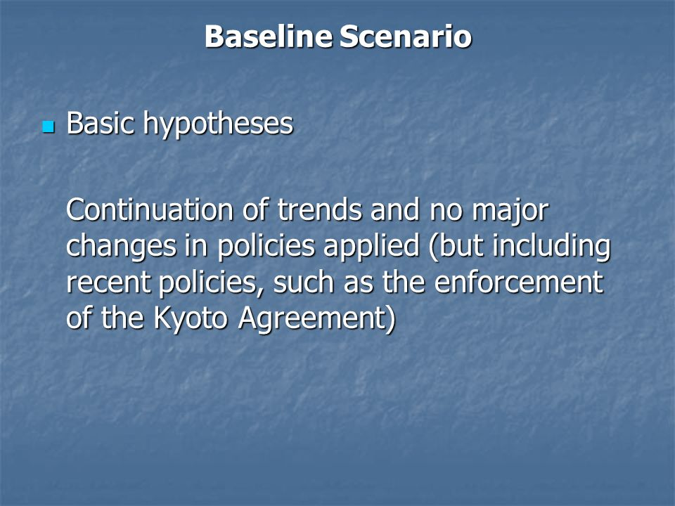 Baseline Scenario Basic hypotheses Basic hypotheses Continuation of trends and no major changes in policies applied (but including recent policies, such as the enforcement of the Kyoto Agreement)