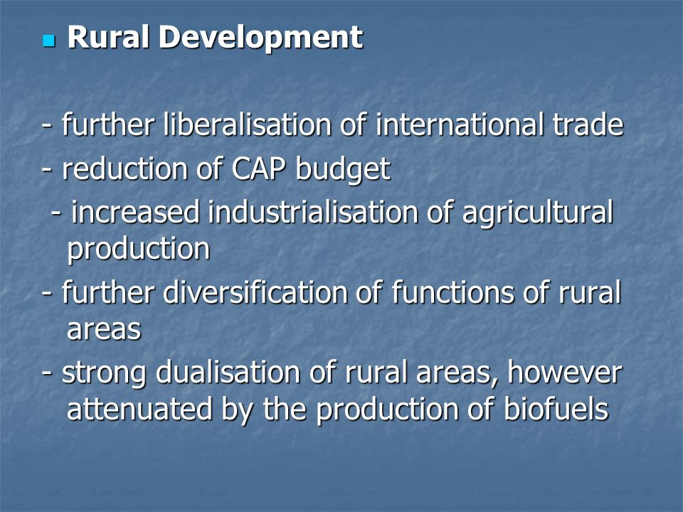Rural Development Rural Development - further liberalisation of international trade - reduction of CAP budget - increased industrialisation of agricultural production - increased industrialisation of agricultural production - further diversification of functions of rural areas - strong dualisation of rural areas, however attenuated by the production of biofuels