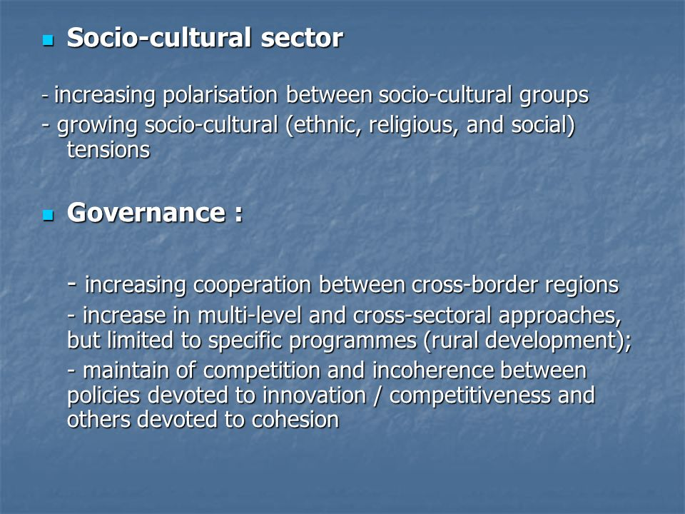 Socio-cultural sector Socio-cultural sector - increasing polarisation between socio-cultural groups - growing socio-cultural (ethnic, religious, and social) tensions Governance : Governance : - increasing cooperation between cross-border regions - increase in multi-level and cross-sectoral approaches, but limited to specific programmes (rural development); - maintain of competition and incoherence between policies devoted to innovation / competitiveness and others devoted to cohesion