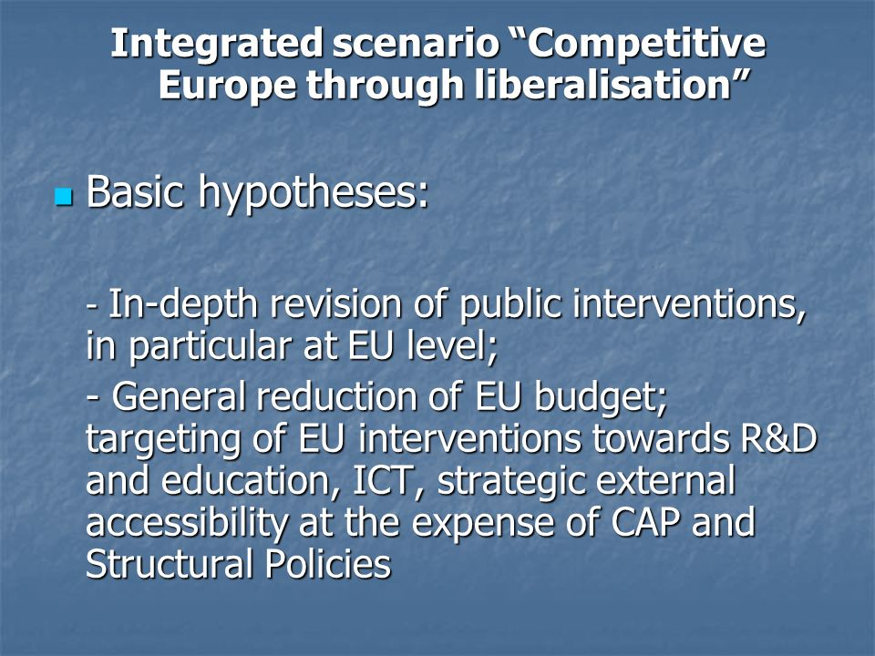 Integrated scenario Competitive Europe through liberalisation Basic hypotheses: Basic hypotheses: - In-depth revision of public interventions, in part