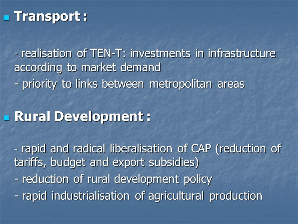 Transport : Transport : - realisation of TEN-T: investments in infrastructure according to market demand - priority to links between metropolitan areas Rural Development : Rural Development : - rapid and radical liberalisation of CAP (reduction of tariffs, budget and export subsidies) - reduction of rural development policy - rapid industrialisation of agricultural production