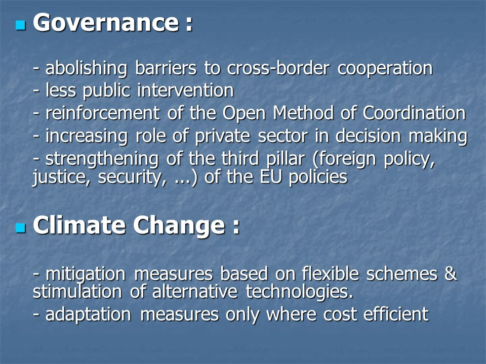 Governance : Governance : - abolishing barriers to cross-border cooperation - less public intervention - reinforcement of the Open Method of Coordination - increasing role of private sector in decision making - strengthening of the third pillar (foreign policy, justice, security,...) of the EU policies Climate Change : Climate Change : - mitigation measures based on flexible schemes & stimulation of alternative technologies.