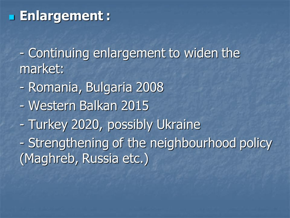 Enlargement : Enlargement : - Continuing enlargement to widen the market: - Romania, Bulgaria 2008 - Western Balkan 2015 - Turkey 2020, possibly Ukraine - Strengthening of the neighbourhood policy (Maghreb, Russia etc.)