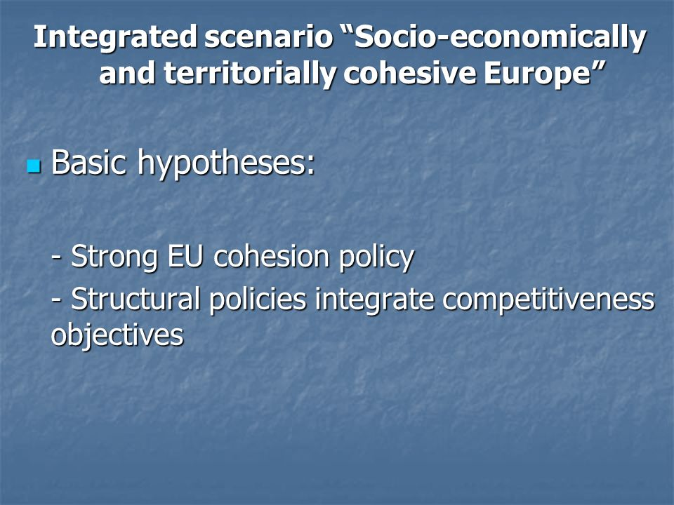 Integrated scenario Socio-economically and territorially cohesive Europe Basic hypotheses: Basic hypotheses: - Strong EU cohesion policy - Structural