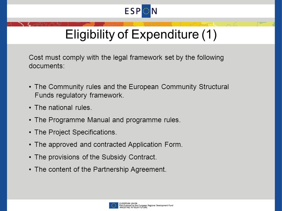 Eligibility of Expenditure (1) Cost must comply with the legal framework set by the following documents: The Community rules and the European Communit