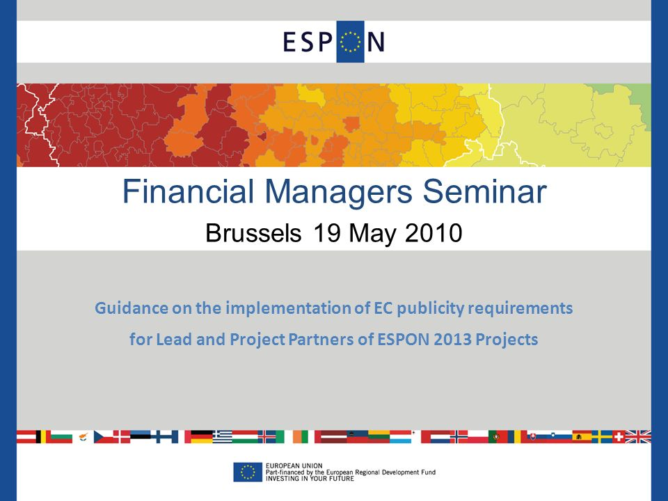 Financial Managers Seminar Brussels 19 May 2010 Guidance on the implementation of EC publicity requirements for Lead and Project Partners of ESPON 2013 Projects