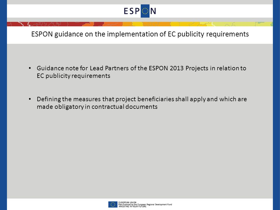 ESPON guidance on the implementation of EC publicity requirements Guidance note for Lead Partners of the ESPON 2013 Projects in relation to EC publicity requirements Defining the measures that project beneficiaries shall apply and which are made obligatory in contractual documents
