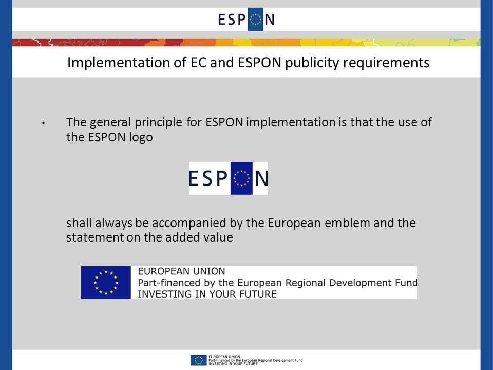 The general principle for ESPON implementation is that the use of the ESPON logo shall always be accompanied by the European emblem and the statement on the added value Implementation of EC and ESPON publicity requirements