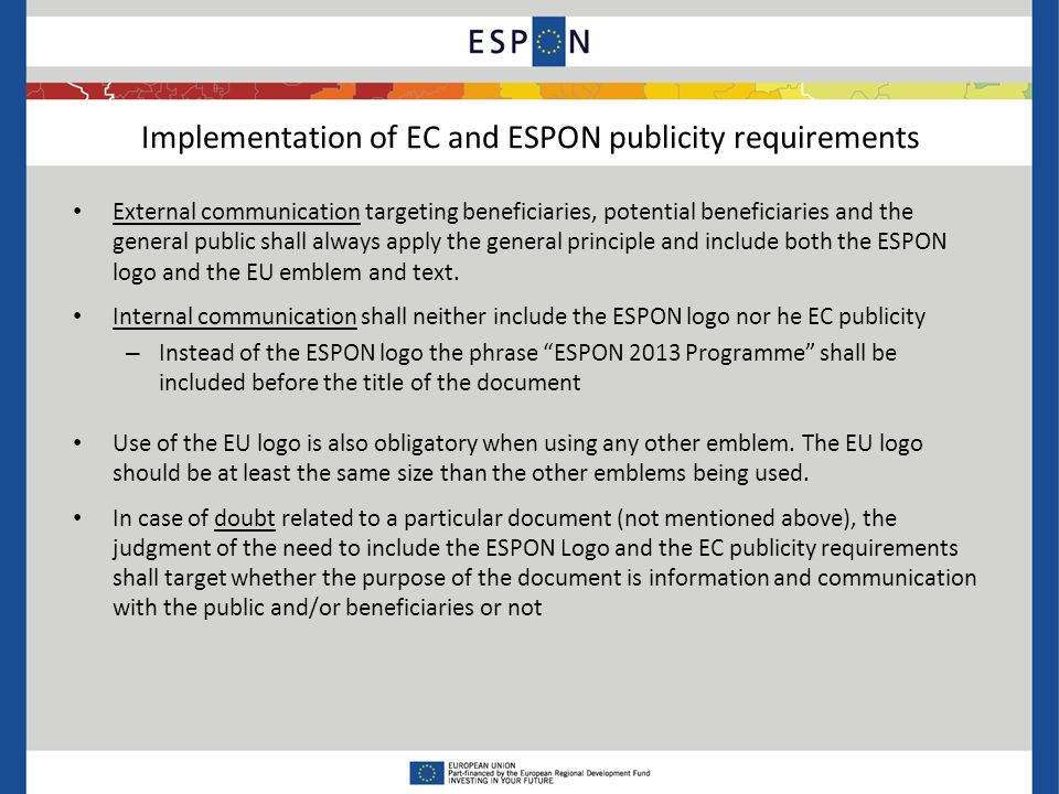 External communication targeting beneficiaries, potential beneficiaries and the general public shall always apply the general principle and include both the ESPON logo and the EU emblem and text.