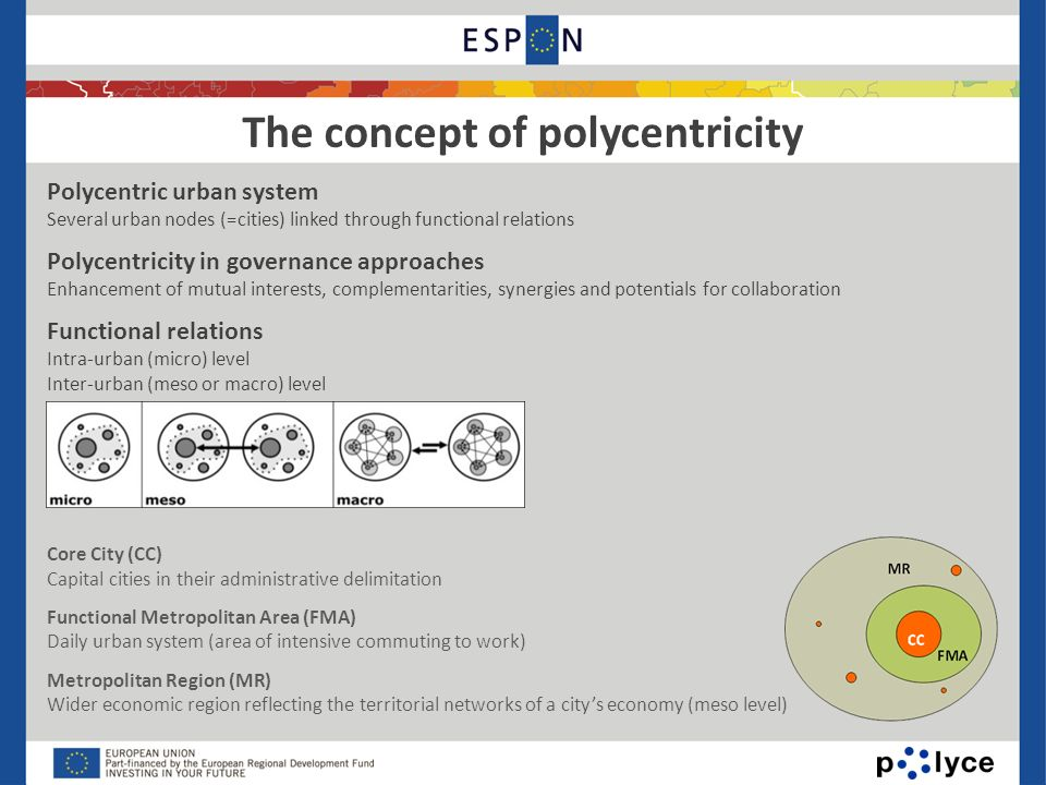 The concept of polycentricity Polycentric urban system Several urban nodes (=cities) linked through functional relations Polycentricity in governance approaches Enhancement of mutual interests, complementarities, synergies and potentials for collaboration Functional relations Intra-urban (micro) level Inter-urban (meso or macro) level Core City (CC) Capital cities in their administrative delimitation Functional Metropolitan Area (FMA) Daily urban system (area of intensive commuting to work) Metropolitan Region (MR) Wider economic region reflecting the territorial networks of a citys economy (meso level)