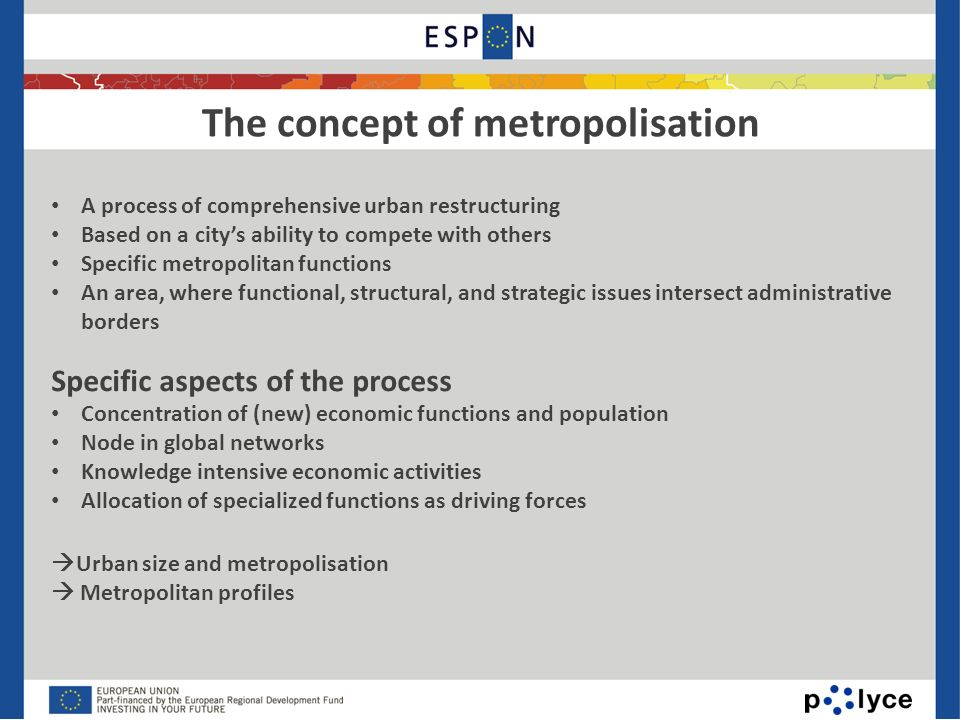 The concept of metropolisation 6 A process of comprehensive urban restructuring Based on a citys ability to compete with others Specific metropolitan functions An area, where functional, structural, and strategic issues intersect administrative borders Specific aspects of the process Concentration of (new) economic functions and population Node in global networks Knowledge intensive economic activities Allocation of specialized functions as driving forces Urban size and metropolisation Metropolitan profiles