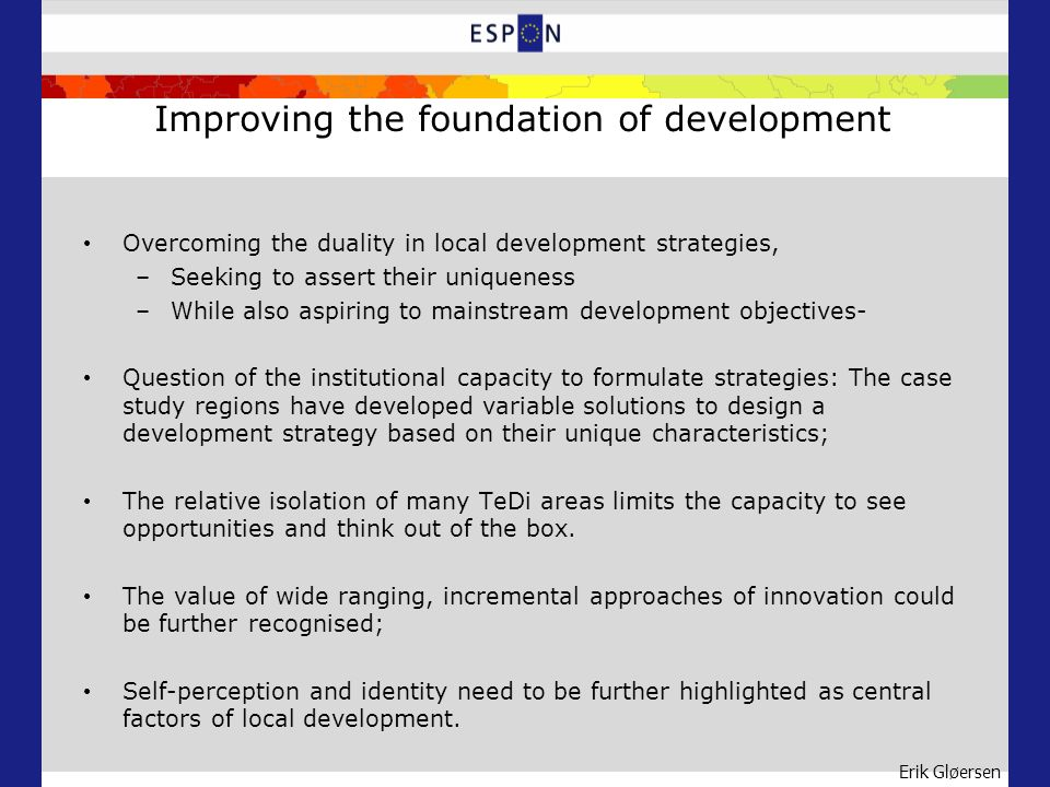 Erik Gløersen Improving the foundation of development Overcoming the duality in local development strategies, –Seeking to assert their uniqueness –While also aspiring to mainstream development objectives- Question of the institutional capacity to formulate strategies: The case study regions have developed variable solutions to design a development strategy based on their unique characteristics; The relative isolation of many TeDi areas limits the capacity to see opportunities and think out of the box.