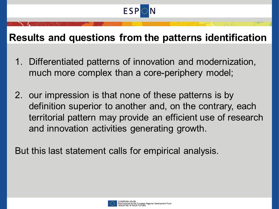 Results and questions from the patterns identification 1.Differentiated patterns of innovation and modernization, much more complex than a core-periphery model; 2.our impression is that none of these patterns is by definition superior to another and, on the contrary, each territorial pattern may provide an efficient use of research and innovation activities generating growth.