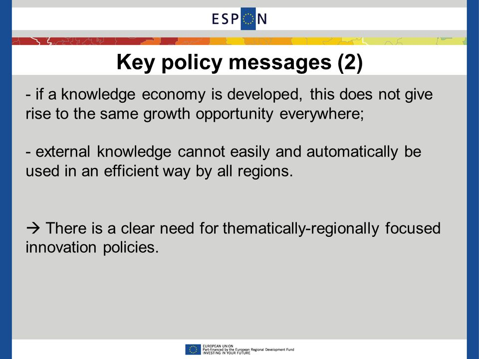 Key policy messages (2) - if a knowledge economy is developed, this does not give rise to the same growth opportunity everywhere; - external knowledge cannot easily and automatically be used in an efficient way by all regions.