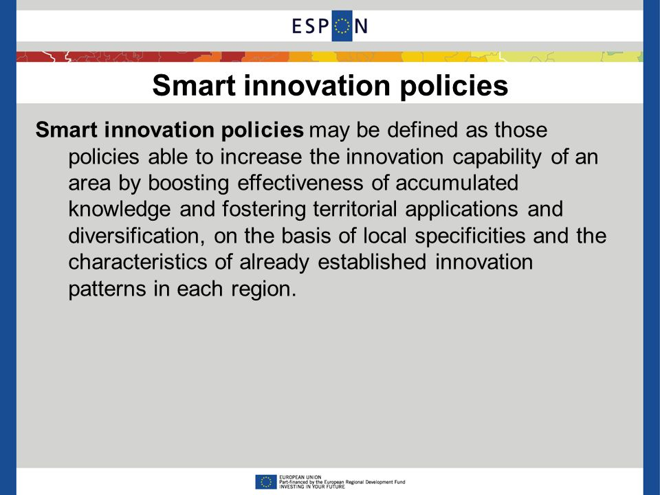 Smart innovation policies Smart innovation policies may be defined as those policies able to increase the innovation capability of an area by boosting effectiveness of accumulated knowledge and fostering territorial applications and diversification, on the basis of local specificities and the characteristics of already established innovation patterns in each region.