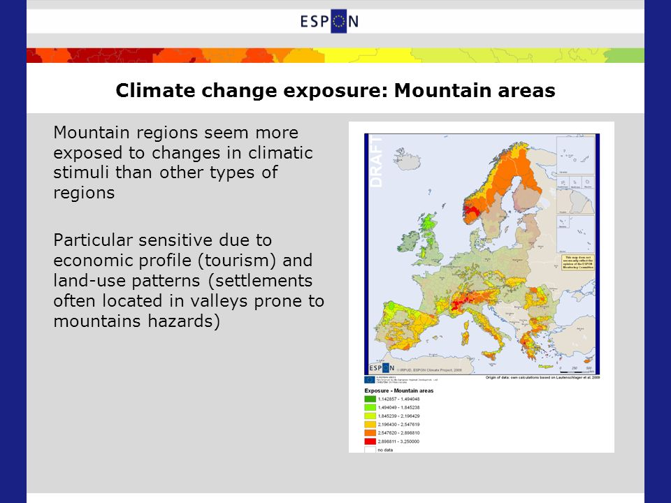 Climate change exposure: Mountain areas Mountain regions seem more exposed to changes in climatic stimuli than other types of regions Particular sensitive due to economic profile (tourism) and land-use patterns (settlements often located in valleys prone to mountains hazards)