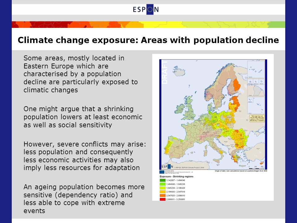 Climate change exposure: Areas with population decline Some areas, mostly located in Eastern Europe which are characterised by a population decline are particularly exposed to climatic changes One might argue that a shrinking population lowers at least economic as well as social sensitivity However, severe conflicts may arise: less population and consequently less economic activities may also imply less resources for adaptation An ageing population becomes more sensitive (dependency ratio) and less able to cope with extreme events
