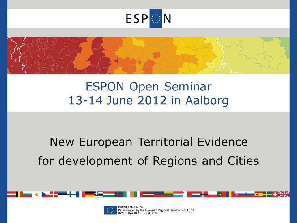 ESPON Open Seminar 13-14 June 2012 in Aalborg New European Territorial Evidence for development of Regions and Cities