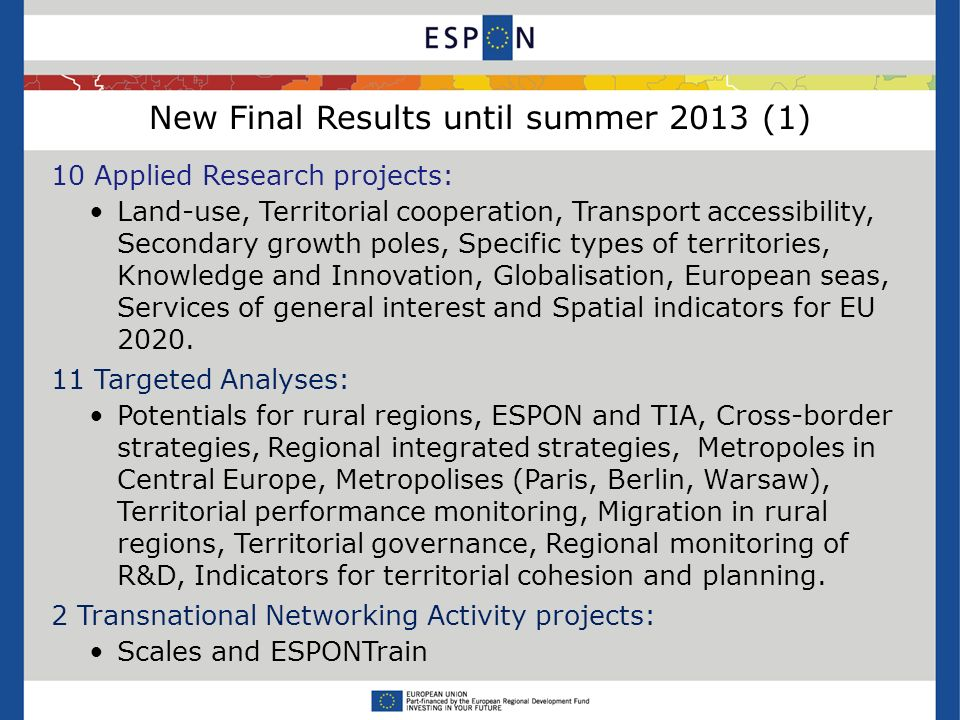 New Final Results until summer 2013 (1) 10 Applied Research projects: Land-use, Territorial cooperation, Transport accessibility, Secondary growth poles, Specific types of territories, Knowledge and Innovation, Globalisation, European seas, Services of general interest and Spatial indicators for EU 2020.