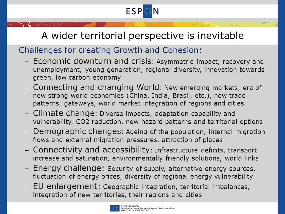 A wider territorial perspective is inevitable Challenges for creating Growth and Cohesion: Economic downturn and crisis : Asymmetric impact, recovery and unemployment, young generation, regional diversity, innovation towards green, low carbon economy Connecting and changing World : New emerging markets, era of new strong world economies (China, India, Brasil, etc.), new trade patterns, gateways, world market integration of regions and cities Climate change : Diverse impacts, adaptation capability and vulnerability, CO2 reduction, new hazard patterns and territorial options Demographic changes : Ageing of the population, internal migration flows and external migration pressures, attraction of places Connectivity and accessibility : Infrastructure deficits, transport increase and saturation, environmentally friendly solutions, world links Energy challenge: Security of supply, alternative energy sources, fluctuation of energy prices, diversity of regional energy vulnerability EU enlargement: Geographic integration, territorial imbalances, integration of new territories, their regions and cities
