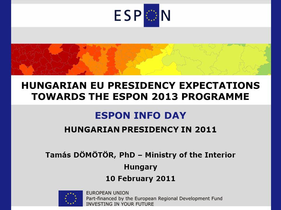HUNGARIAN EU PRESIDENCY EXPECTATIONS TOWARDS THE ESPON 2013 PROGRAMME ESPON INFO DAY HUNGARIAN PRESIDENCY IN 2011 Tamás DÖMÖTÖR, PhD – Ministry of the