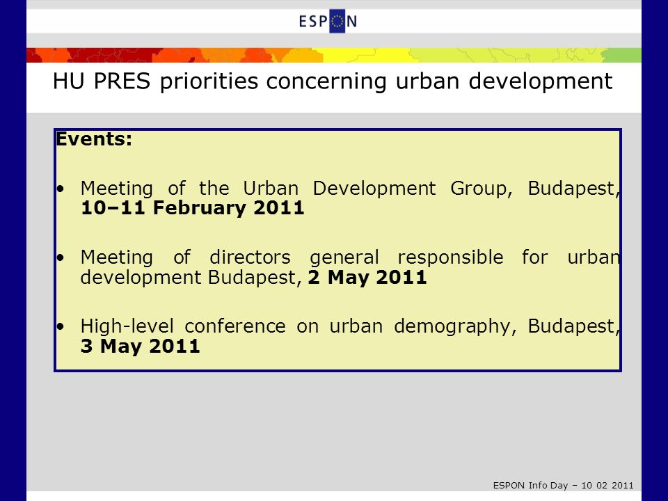 ESPON Info Day – 10 02 2011 Events: Meeting of the Urban Development Group, Budapest, 10–11 February 2011 Meeting of directors general responsible for urban development Budapest, 2 May 2011 High-level conference on urban demography, Budapest, 3 May 2011 HU PRES priorities concerning urban development
