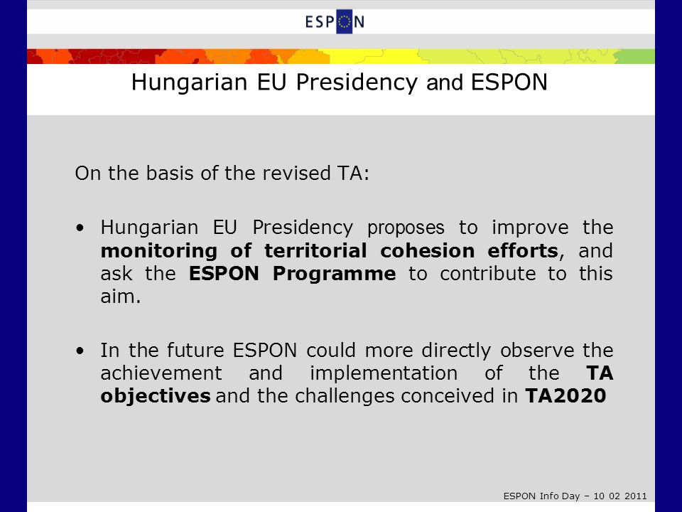 ESPON Info Day – 10 02 2011 On the basis of the revised TA: Hungarian EU Presidency proposes to improve the monitoring of territorial cohesion efforts, and ask the ESPON Programme to contribute to this aim.
