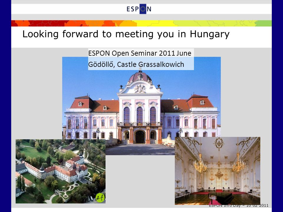 ESPON Info Day – 10 02 2011 Looking forward to meeting you in Hungary ESPON Open Seminar 2011 June Gödöllő, Castle Grassalkowich