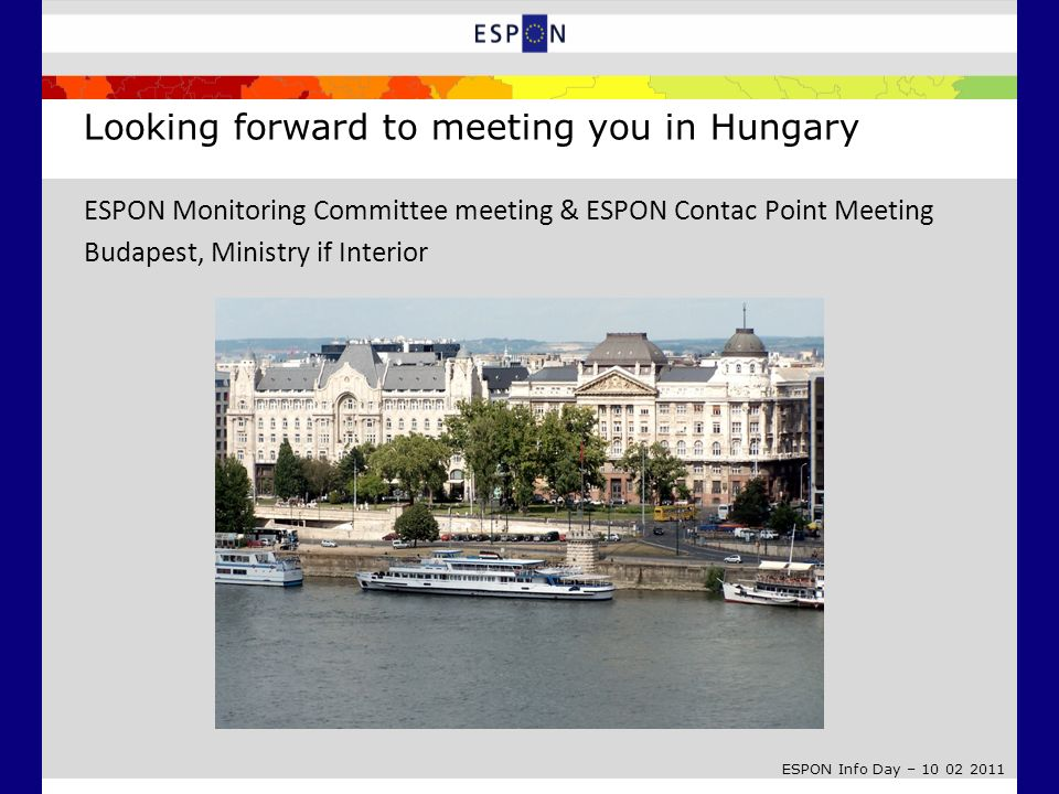 ESPON Info Day – 10 02 2011 Looking forward to meeting you in Hungary ESPON Monitoring Committee meeting & ESPON Contac Point Meeting Budapest, Minist