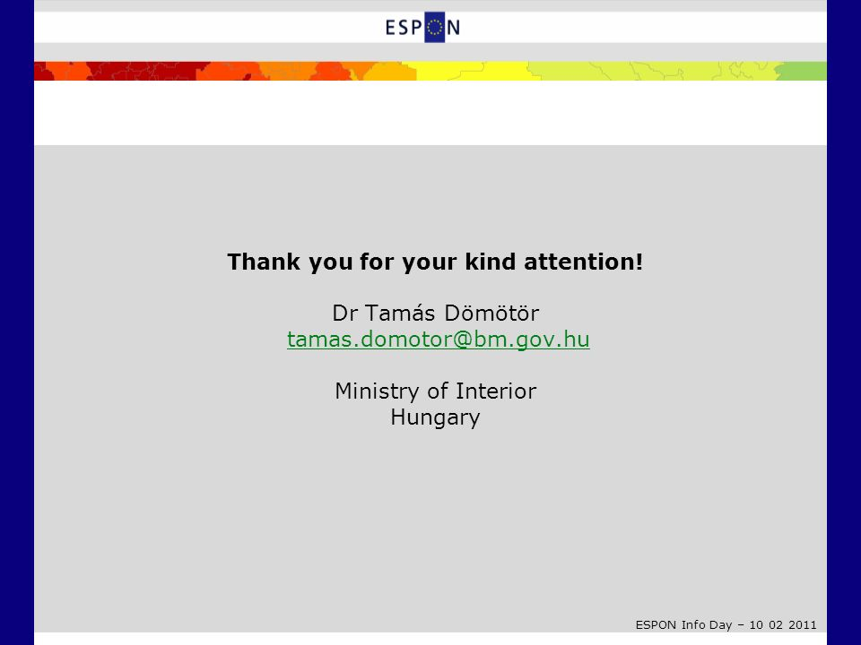 ESPON Info Day – 10 02 2011 Thank you for your kind attention! Dr Tamás Dömötör tamas.domotor@bm.gov.hu Ministry of Interior Hungarytamas.domotor@bm.g