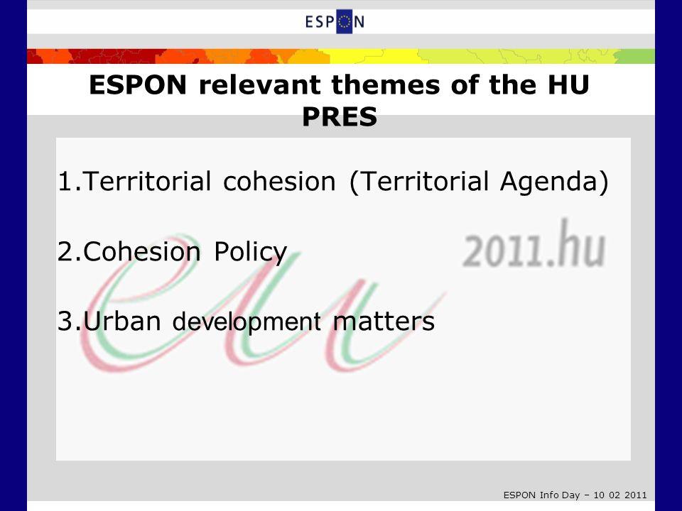 ESPON Info Day – 10 02 2011 ESPON relevant themes of the HU PRES 1.Territorial cohesion (Territorial Agenda) 2.Cohesion Policy 3.Urban development mat