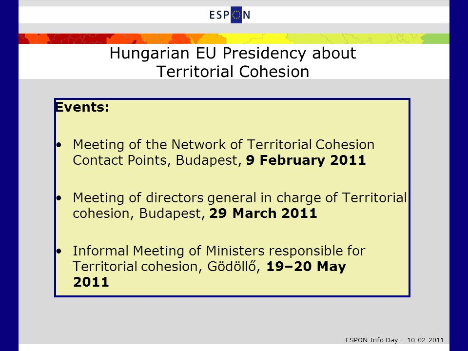 ESPON Info Day – 10 02 2011 E vents: Meeting of the Network of Territorial Cohesion Contact Points, Budapest, 9 February 2011 Meeting of directors gen