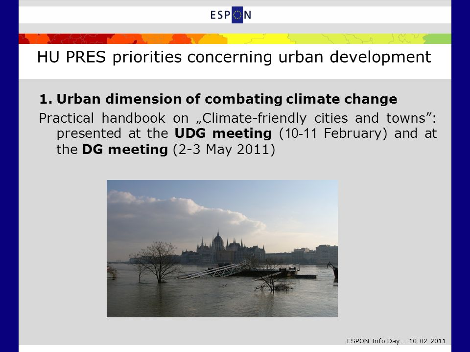 ESPON Info Day – 10 02 2011 1.Urban dimension of combating climate change Practical handbook on Climate-friendly cities and towns: presented at the UDG meeting ( 10-11 February) and at the DG meeting (2-3 May 2011) HU PRES priorities concerning urban development