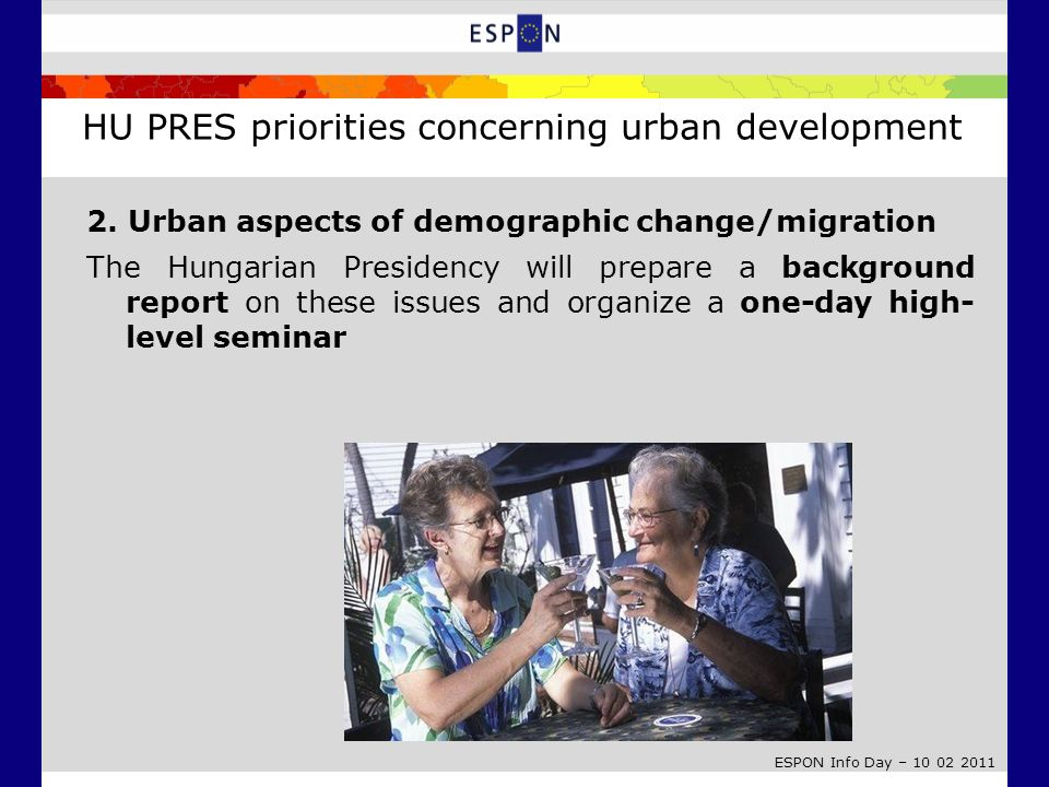 ESPON Info Day – 10 02 2011 2. Urban aspects of demographic change/migration The Hungarian Presidency will prepare a background report on these issues